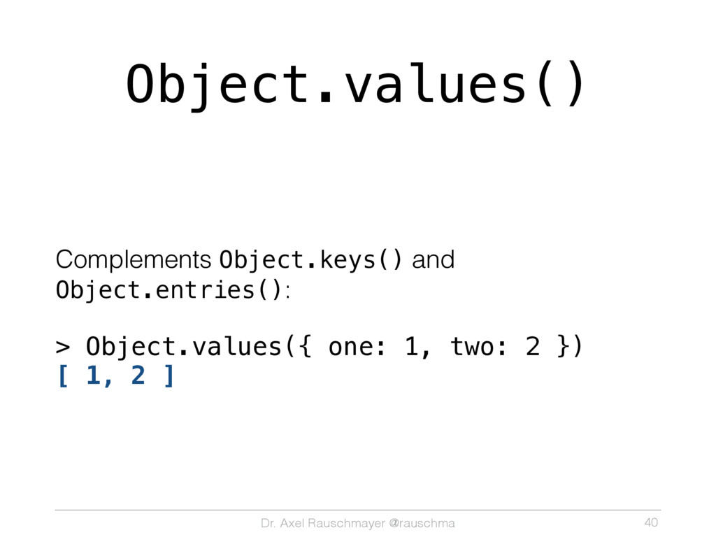 Dr. Axel Rauschmayer @rauschma Object.values() ...