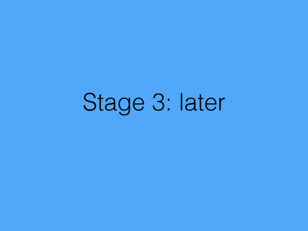 Stage 3: later