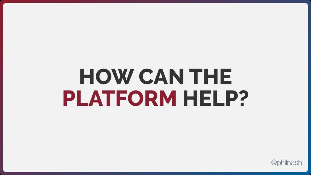 HOW CAN THE PLATFORM HELP? @philnash