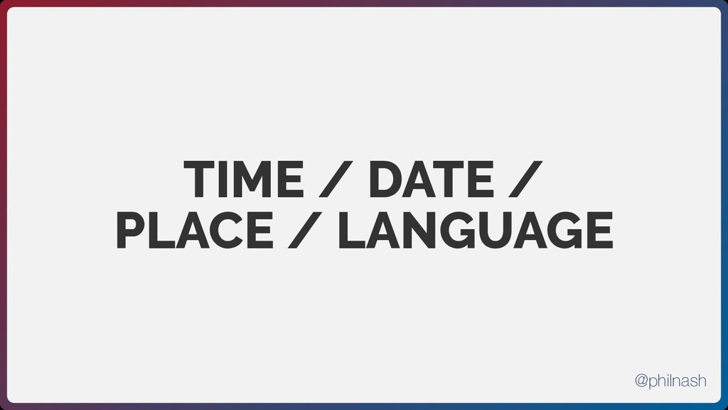 TIME / DATE / PLACE / LANGUAGE @philnash