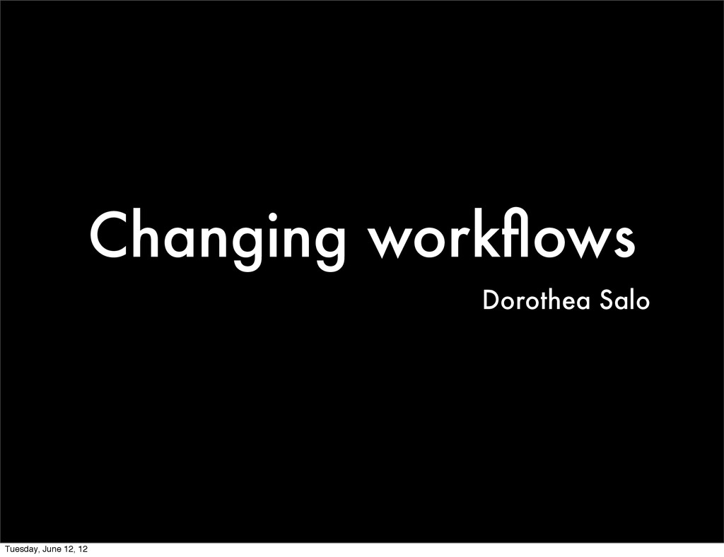 Changing workflows Dorothea Salo Tuesday, June 1...