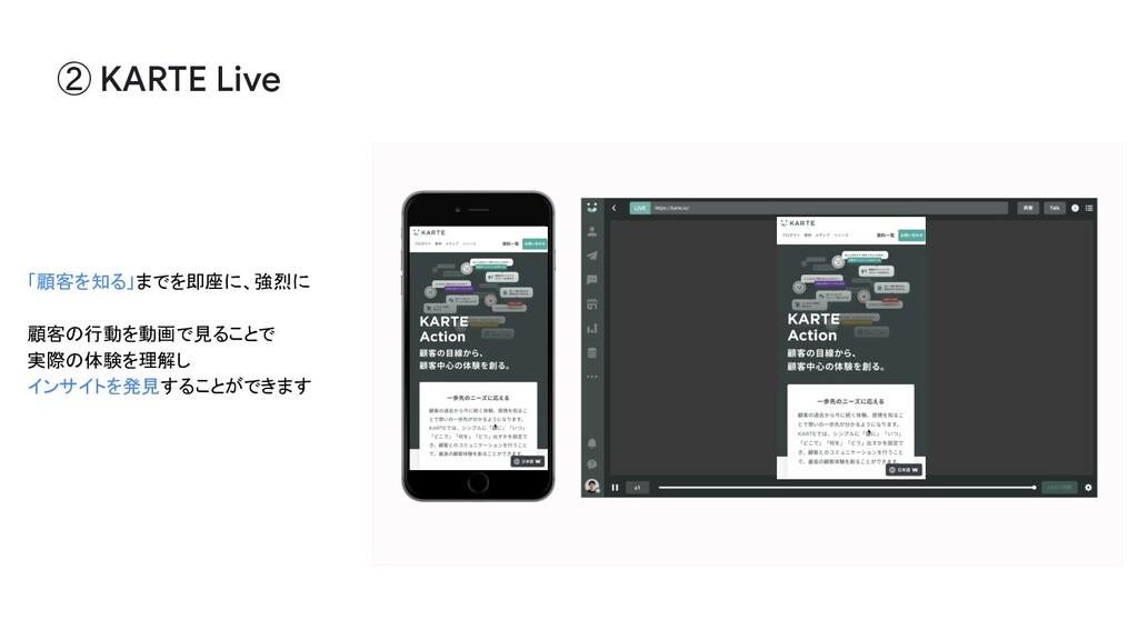 ② KARTE Live 「顧客を知る」までを即座に、強烈に 顧客の行動を動画で見ることで 実...
