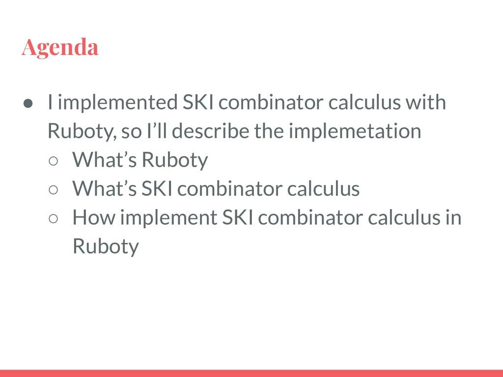 Agenda ● I implemented SKI combinator calculus ...