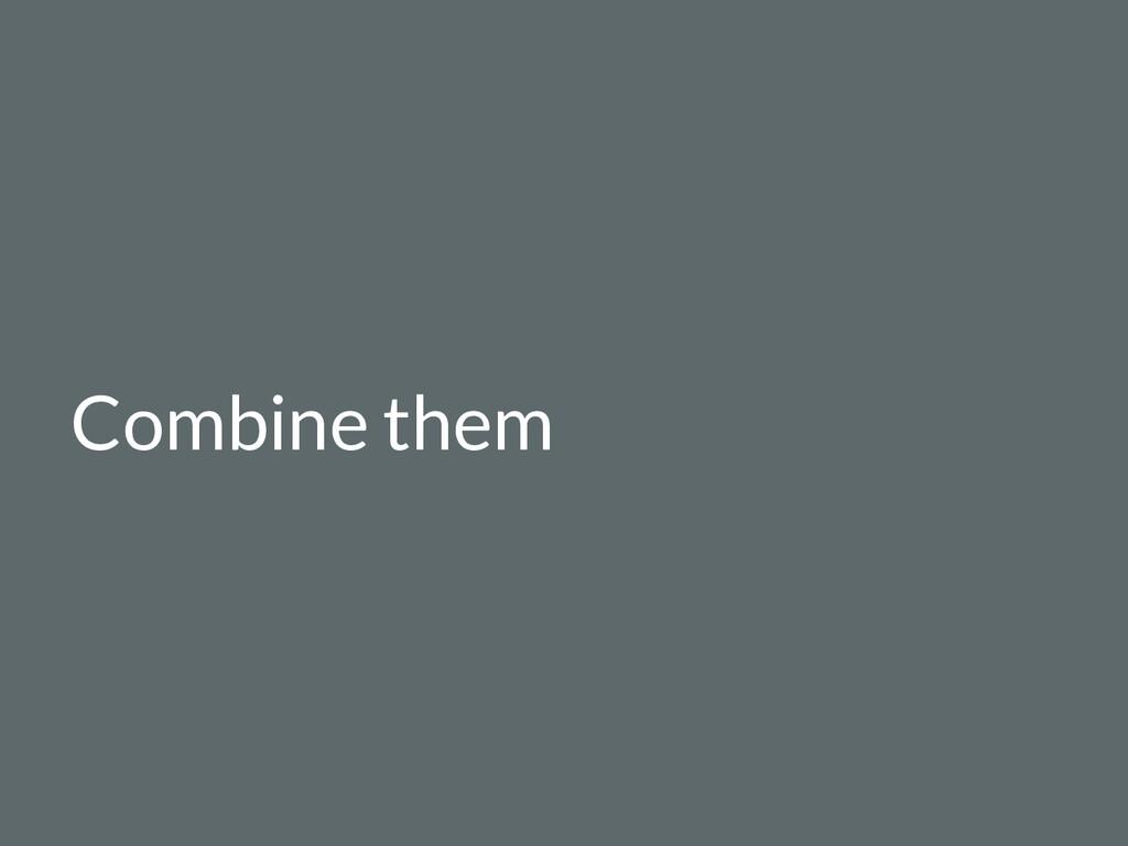 Combine them