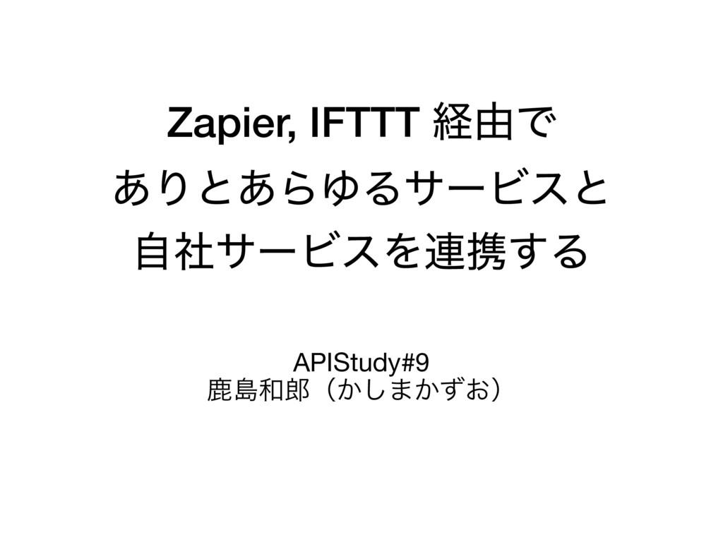 Zapier, IFTTT ܦ༝Ͱ ͋Γͱ͋ΒΏΔαʔϏεͱ ࣗࣾαʔϏεΛ࿈ܞ͢Δ APIS...
