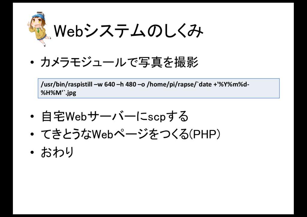 Webシステムのしくみ • カメラモジュールで写真を撮影 • 自宅Webサーバーにscpする ...