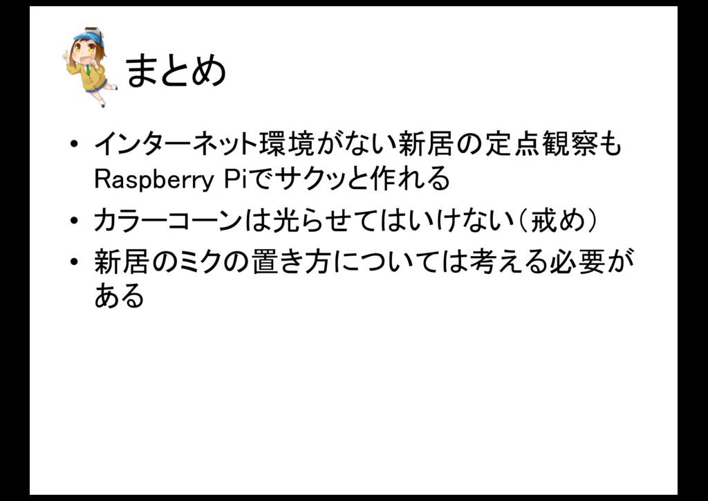 まとめ • インターネット環境がない新居の定点観察も Raspberry Piでサクッと作れる...