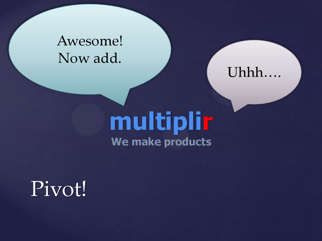 Pivot! multiplir We make products Awesome! Now ...