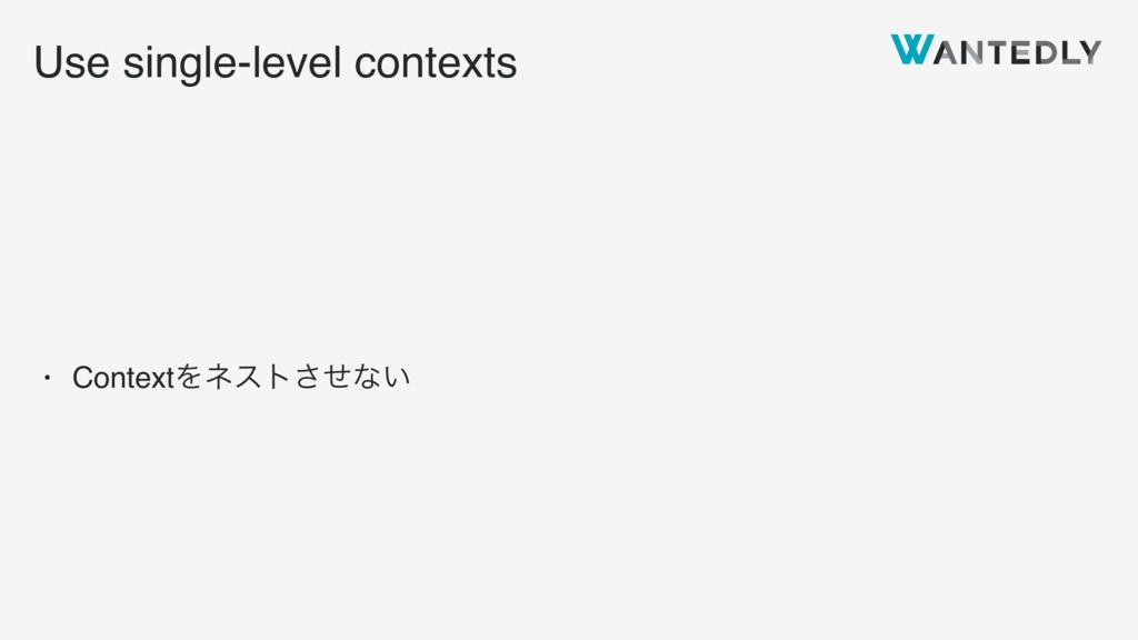 Use single-level contexts • ContextΛωετͤ͞ͳ͍