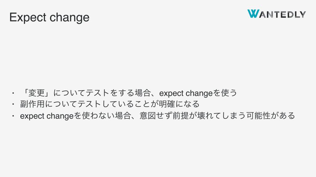Expect change • ʮมߋʯʹ͍ͭͯςετΛ͢Δ߹ɺexpect changeΛ...