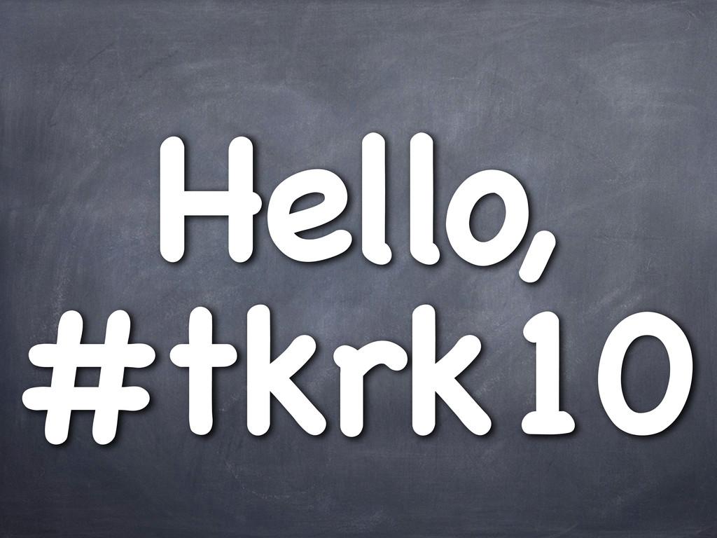 Hello, #tkrk10