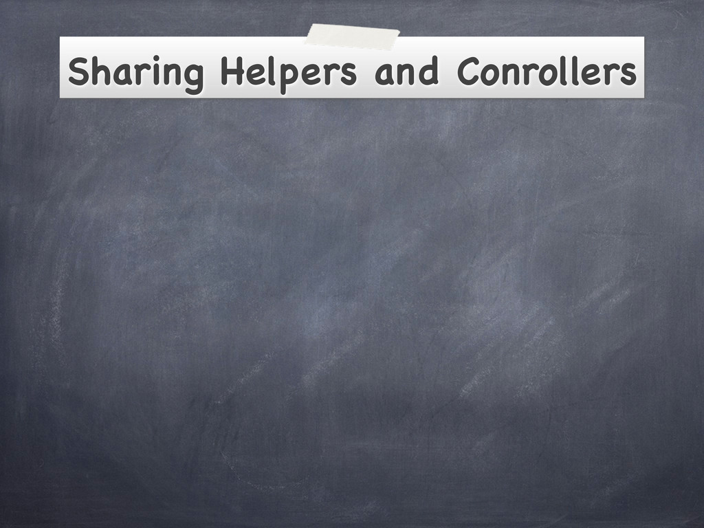 Sharing Helpers and Conrollers
