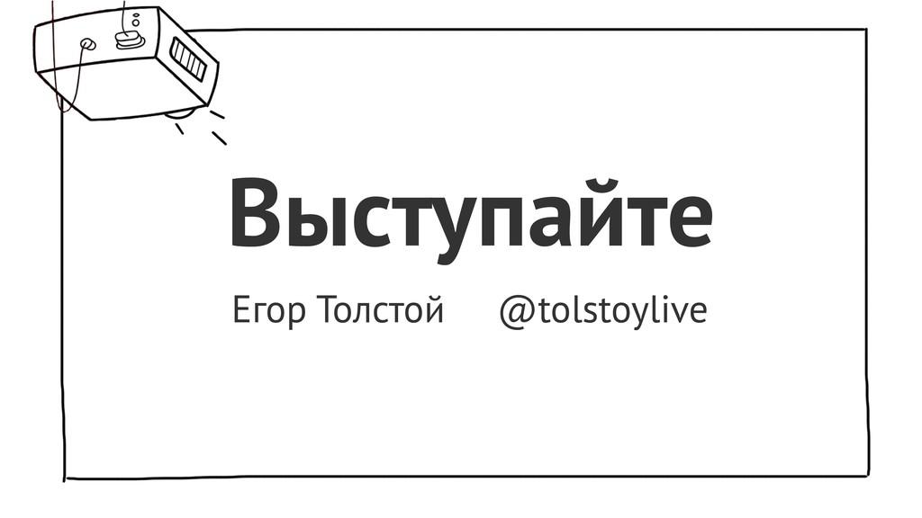 Выступайте Егор Толстой @tolstoylive