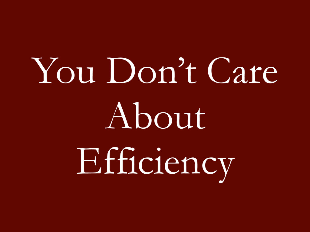 You Don't Care About Efficiency