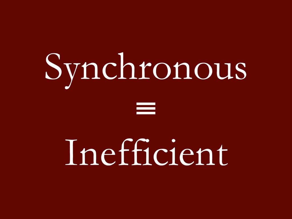 Synchronous ≡ Inefficient