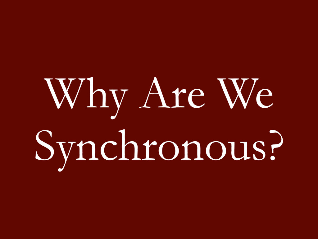 Why Are We Synchronous?