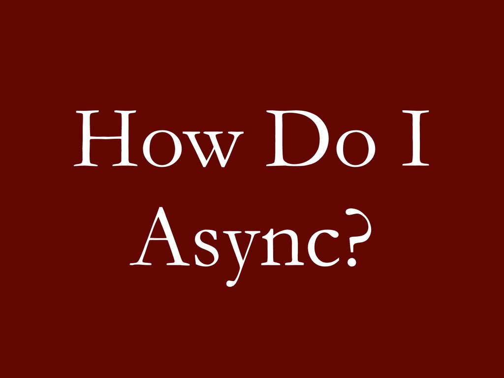 How Do I Async?