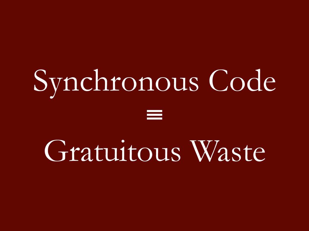 Synchronous Code ≡ Gratuitous Waste
