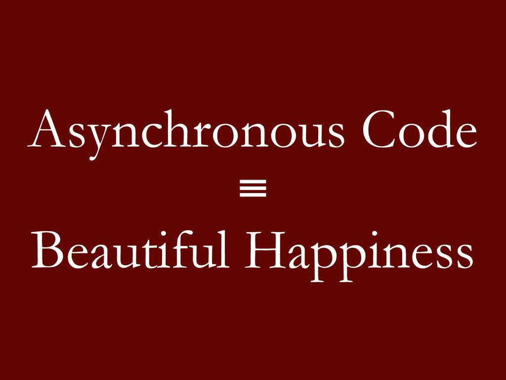 Asynchronous Code ≡ Beautiful Happiness