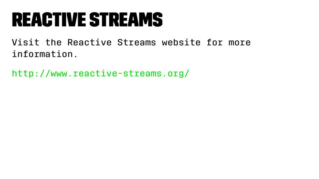Reactive Streams Visit the Reactive Streams web...