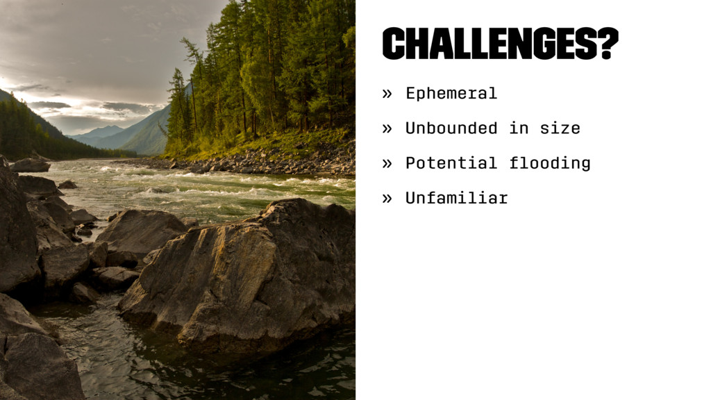 Challenges? » Ephemeral » Unbounded in size » P...