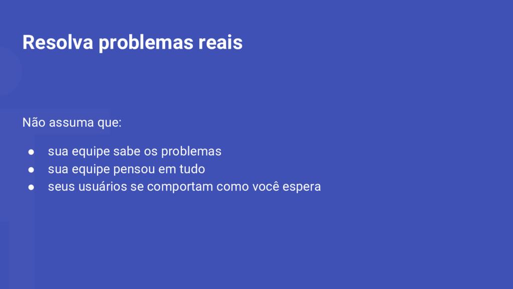Resolva problemas reais Não assuma que: ● sua e...