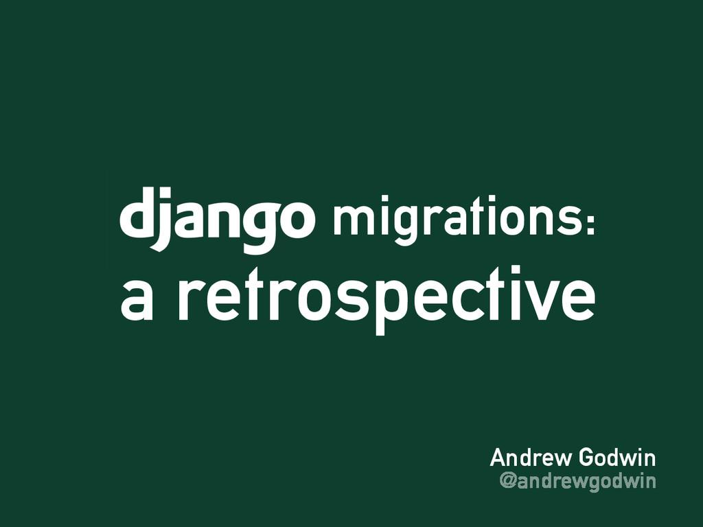Andrew Godwin @andrewgodwin migrations: a retro...