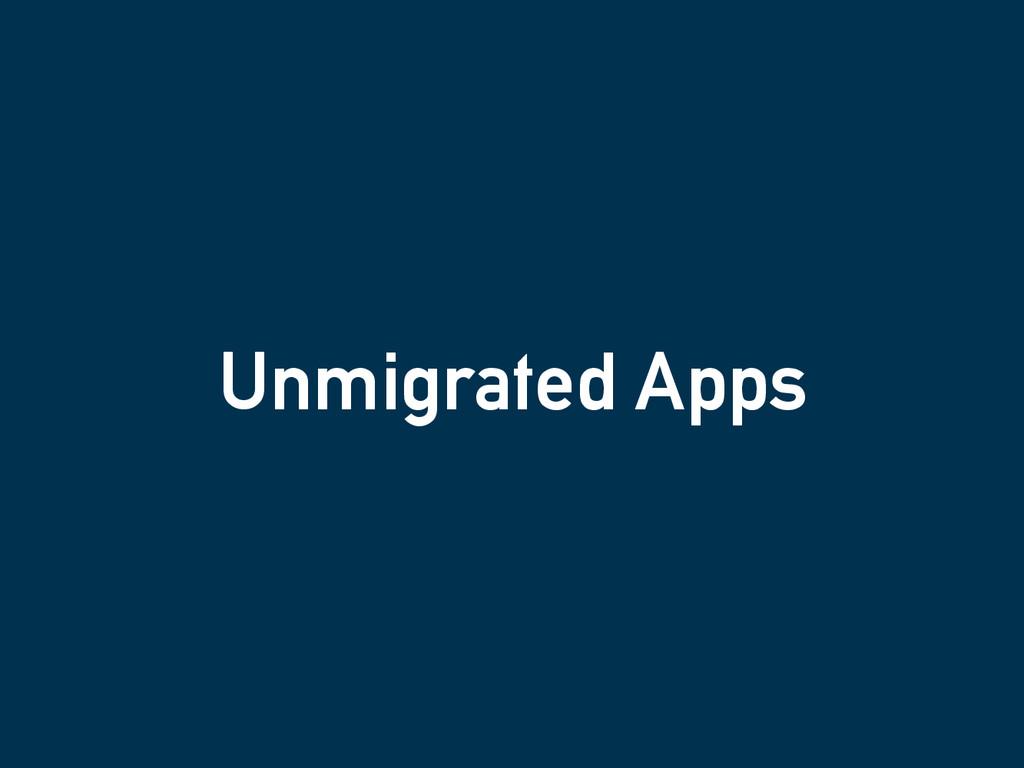 Unmigrated Apps