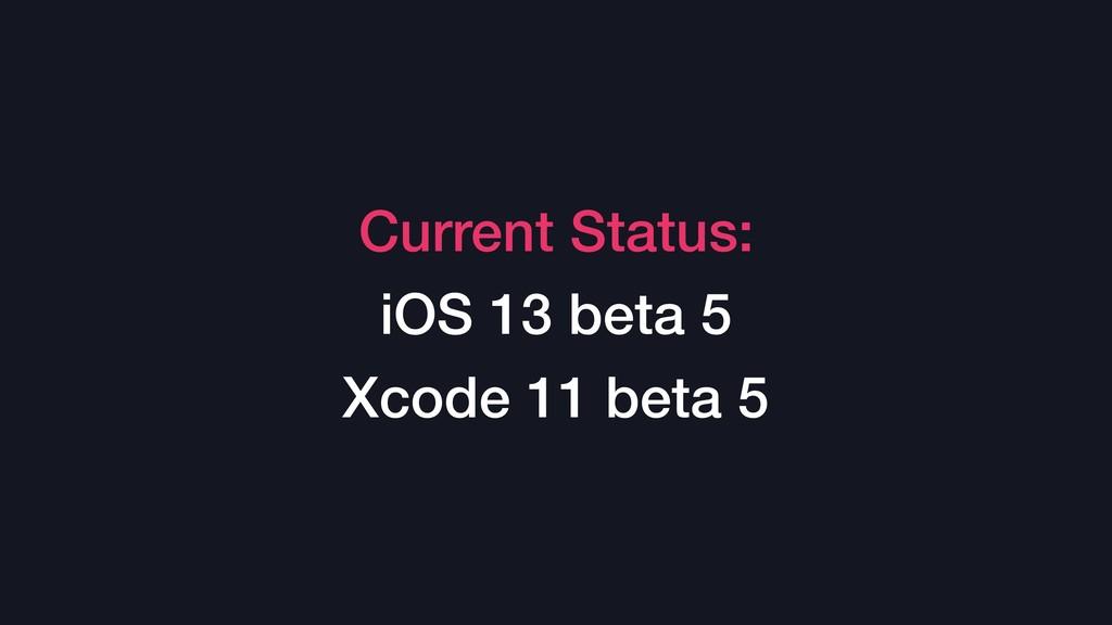 Current Status: iOS 13 beta 5 Xcode 11 beta 5