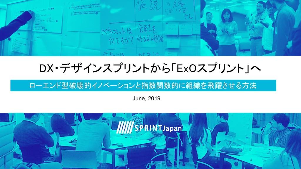 DX・デザインスプリントから「ExOスプリント」へ June, 2019 ローエンド型破壊...