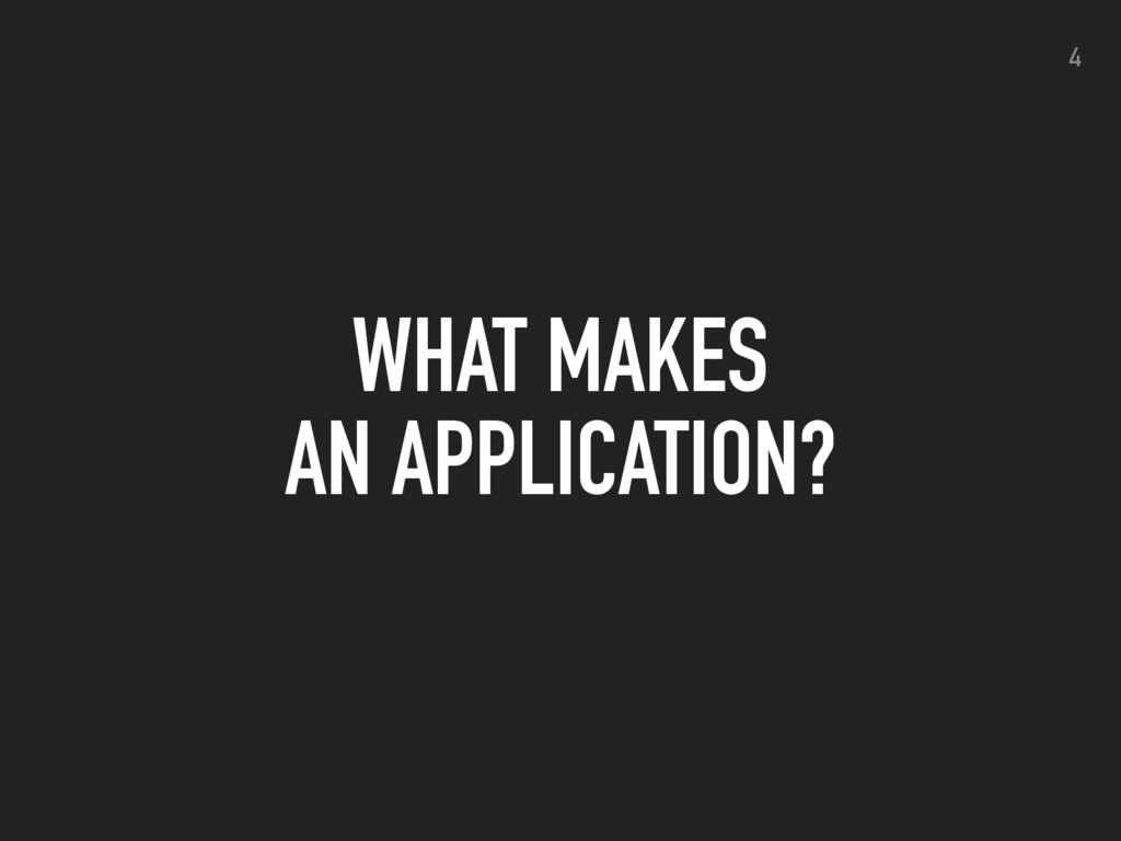 WHAT MAKES AN APPLICATION? 4