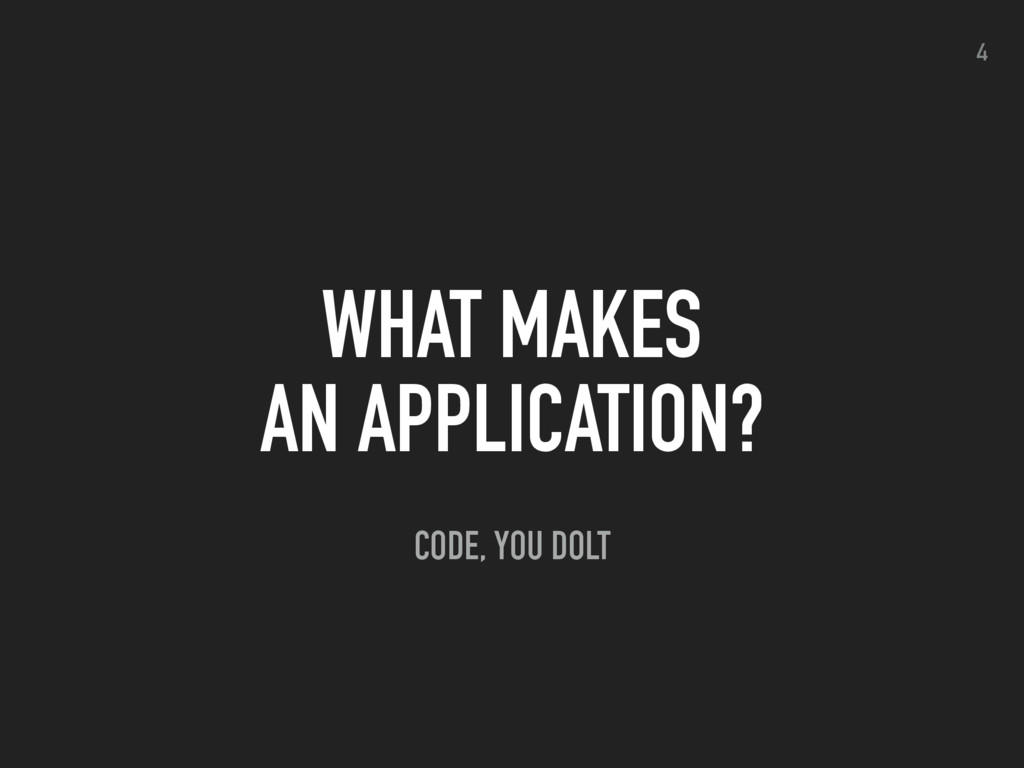 WHAT MAKES AN APPLICATION? 4 CODE, YOU DOLT