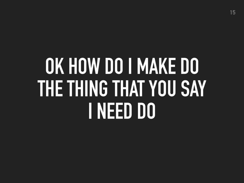 OK HOW DO I MAKE DO THE THING THAT YOU SAY I NE...