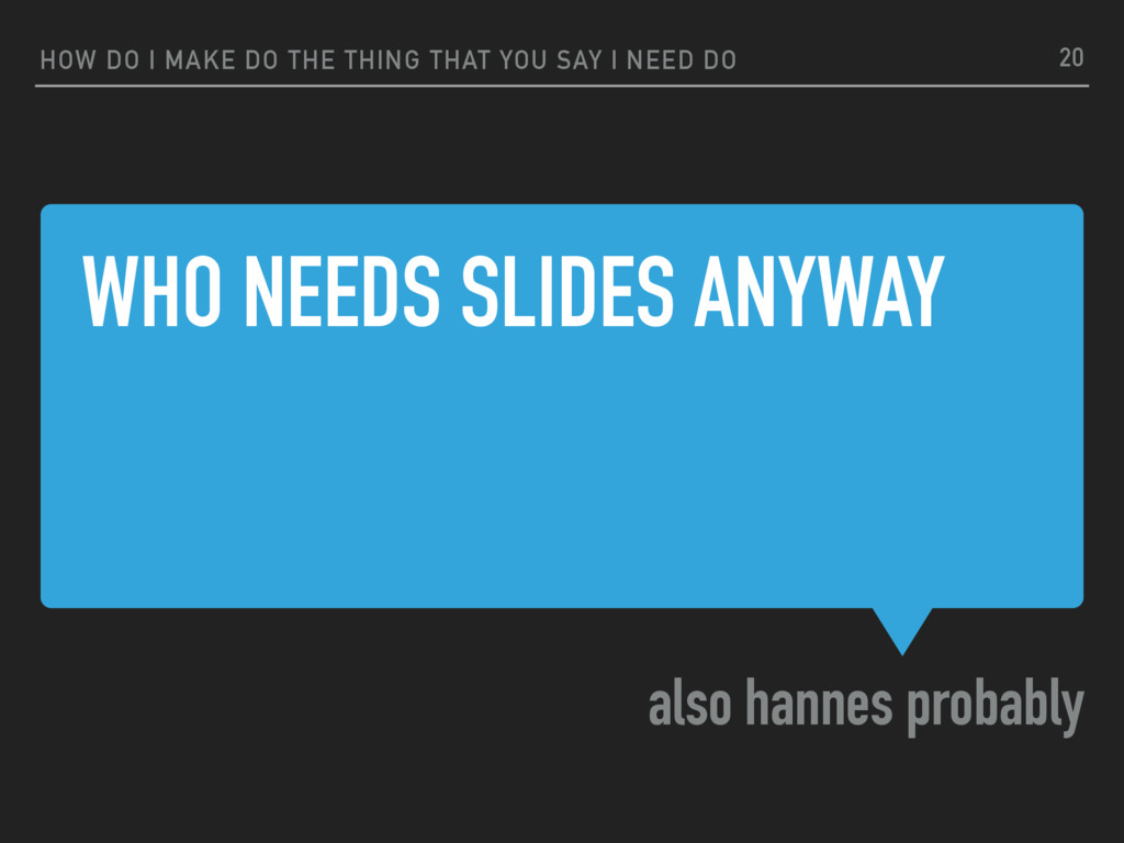 WHO NEEDS SLIDES ANYWAY also hannes probably HO...