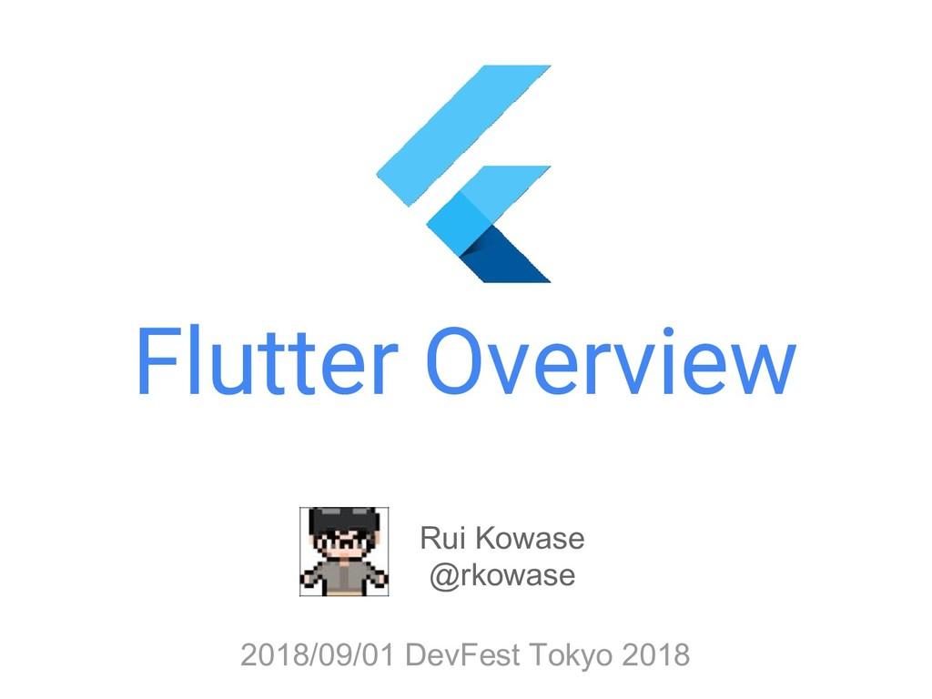 Flutter Overview Rui Kowase @rkowase 2018/09/01...