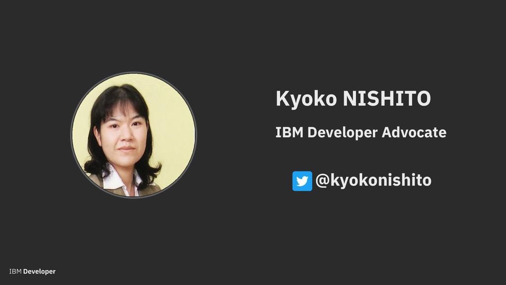 Kyoko NISHITO IBM Developer Advocate @kyokonish...