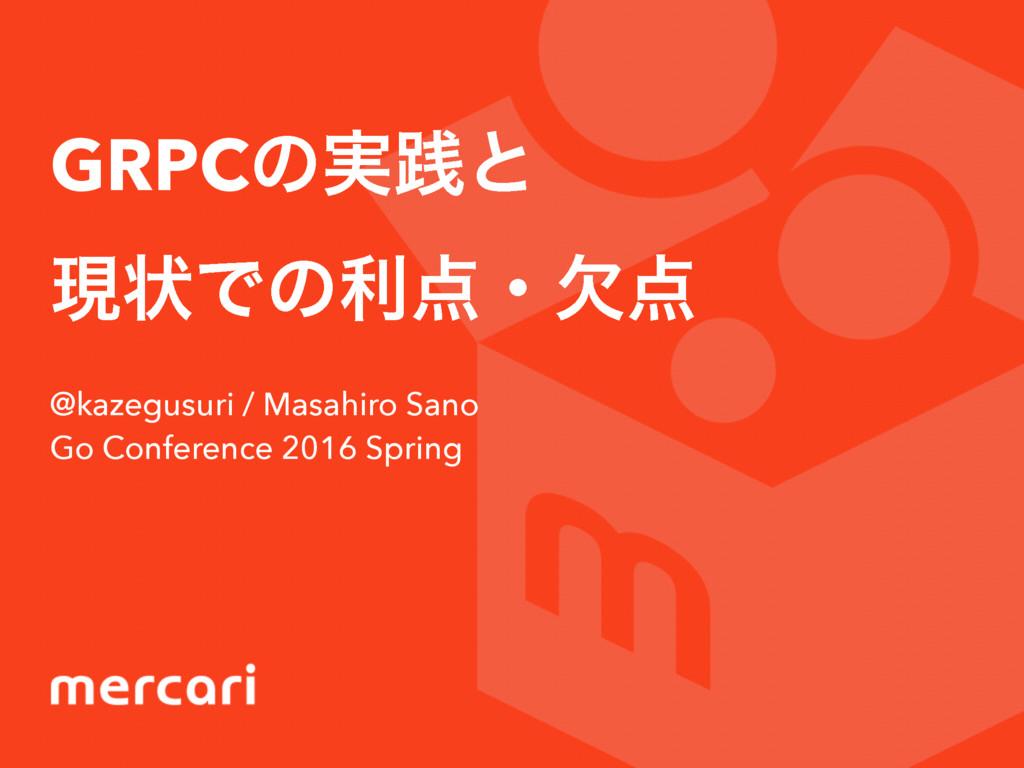 GRPCͷ࣮ફͱ ݱঢ়Ͱͷརɾܽ @kazegusuri / Masahiro Sano ...