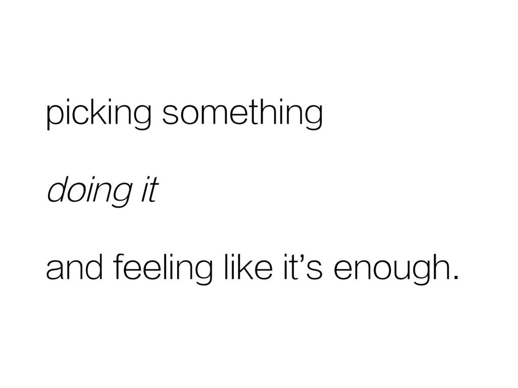 picking something doing it and feeling like it'...