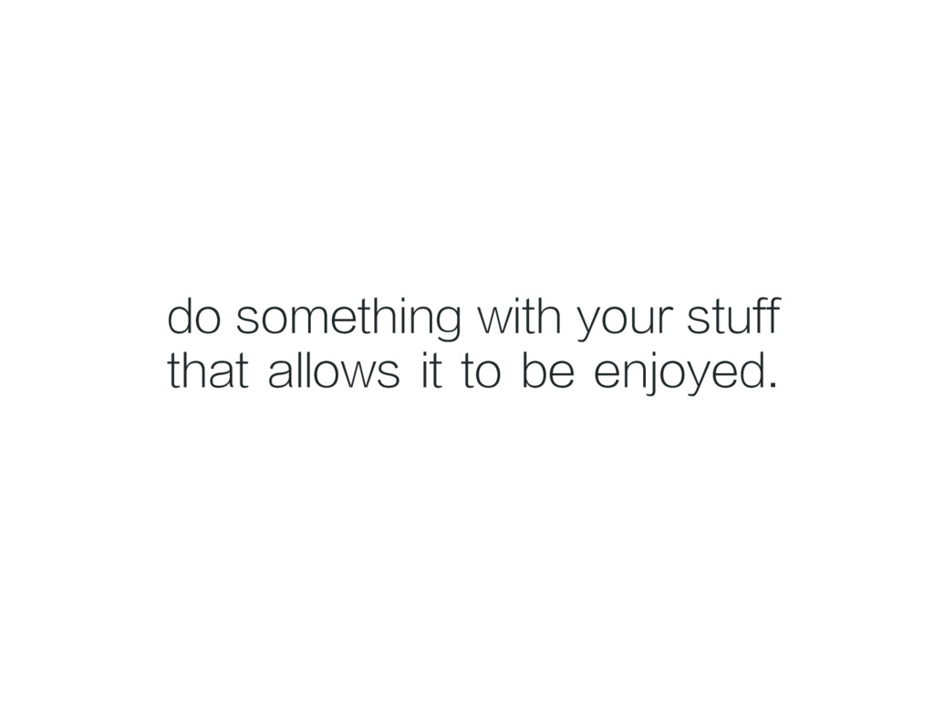 do something with your stuff that allows it to ...