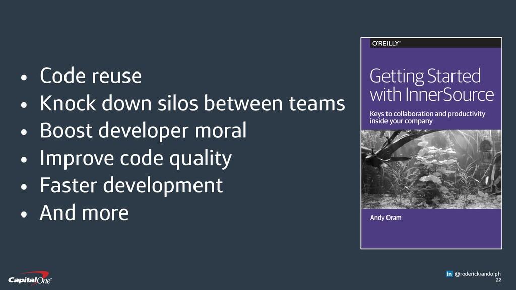 22 • Code reuse • Knock down silos between team...