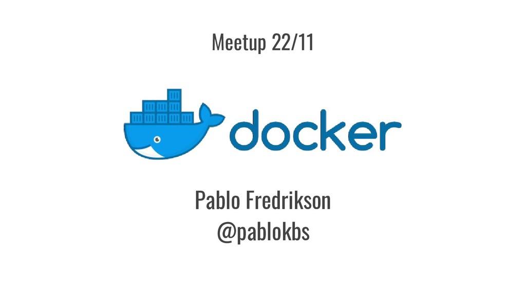 Pablo Fredrikson @pablokbs Meetup 22/11