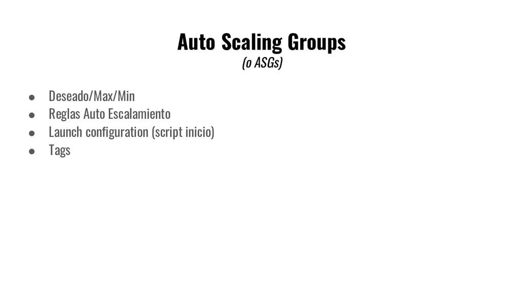Auto Scaling Groups (o ASGs) ● Deseado/Max/Min ...
