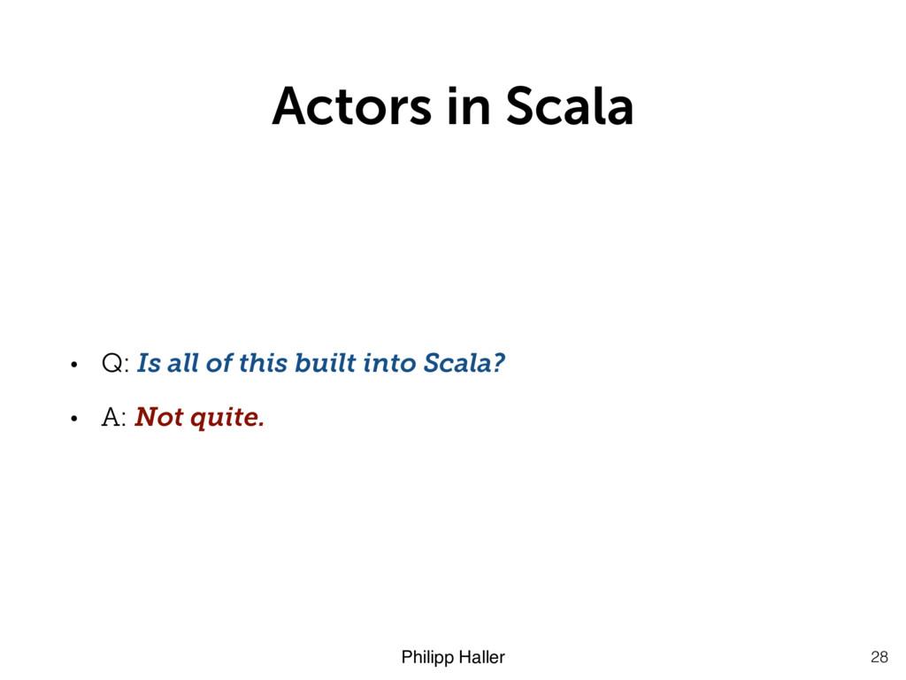 Philipp Haller Actors in Scala • Q: Is all of t...