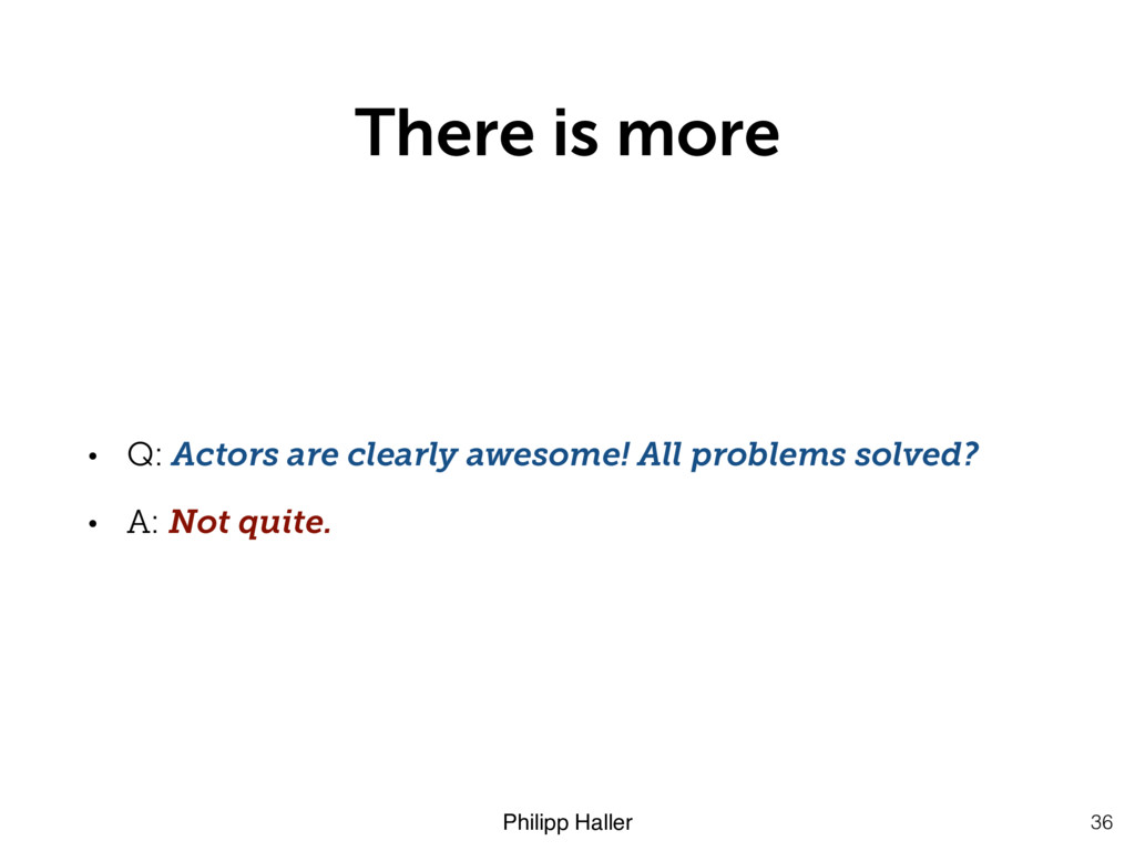 Philipp Haller There is more 36 • Q: Actors are...