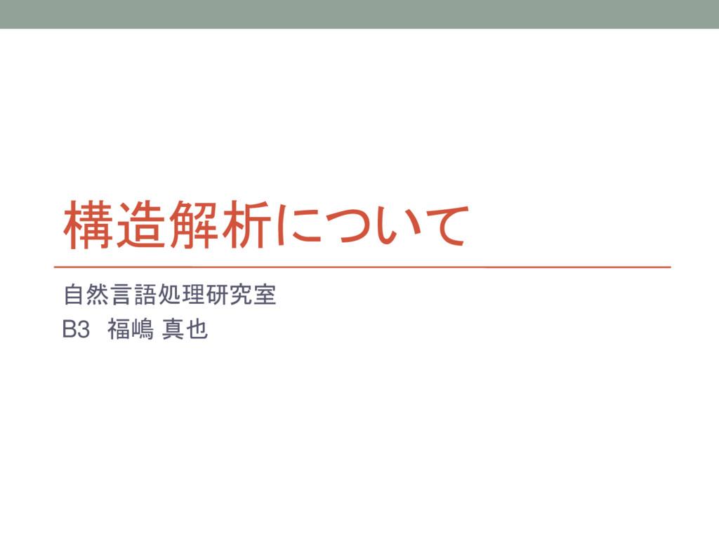 構造解析について 自然言語処理研究室 B3 福嶋 真也
