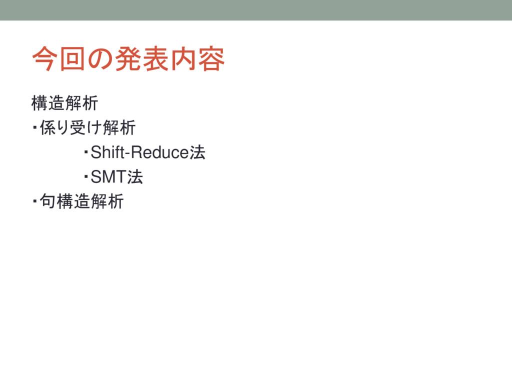 今回の発表内容 構造解析 ・係り受け解析 ・Shift-Reduce法 ・SMT法 ・句構造解析