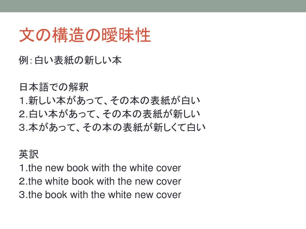文の構造の曖昧性 例:白い表紙の新しい本 日本語での解釈 1.新しい本があって、その本の表紙が...
