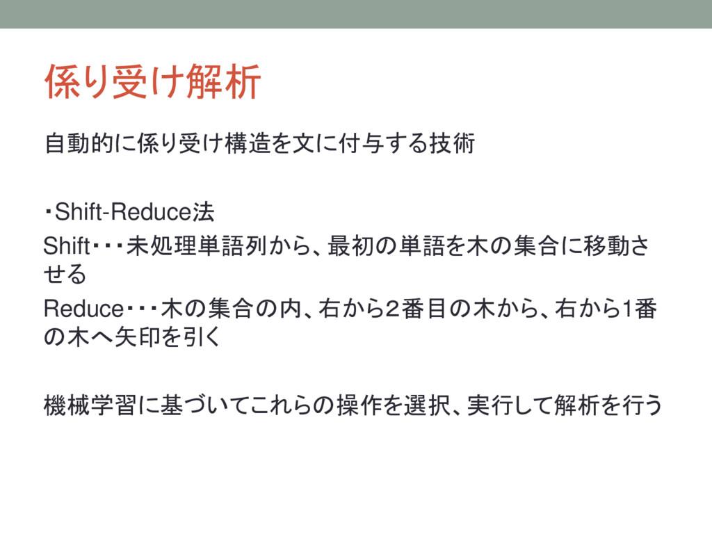 係り受け解析 自動的に係り受け構造を文に付与する技術 ・Shift-Reduce法 Shift...