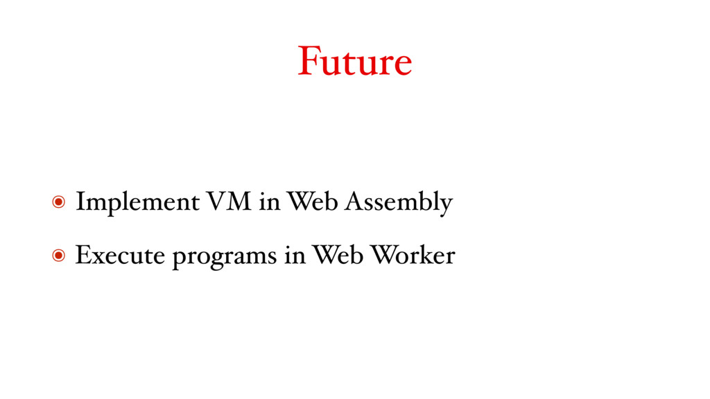 Future ๏ Implement VM in Web Assembly ๏ Execute...