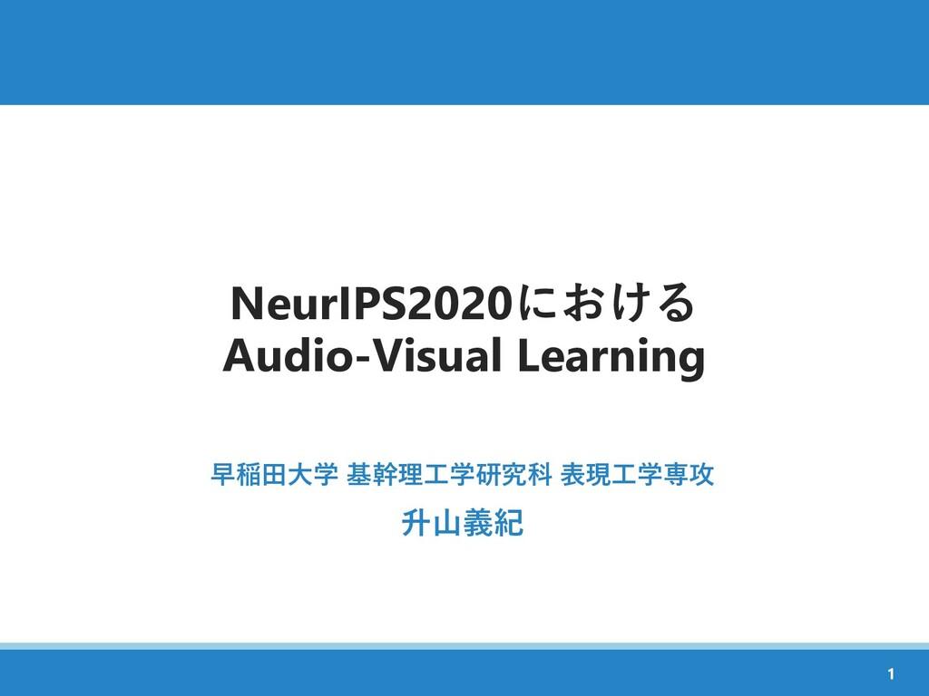 NeurIPS2020における Audio-Visual Learning 早稲田大学 基幹理...
